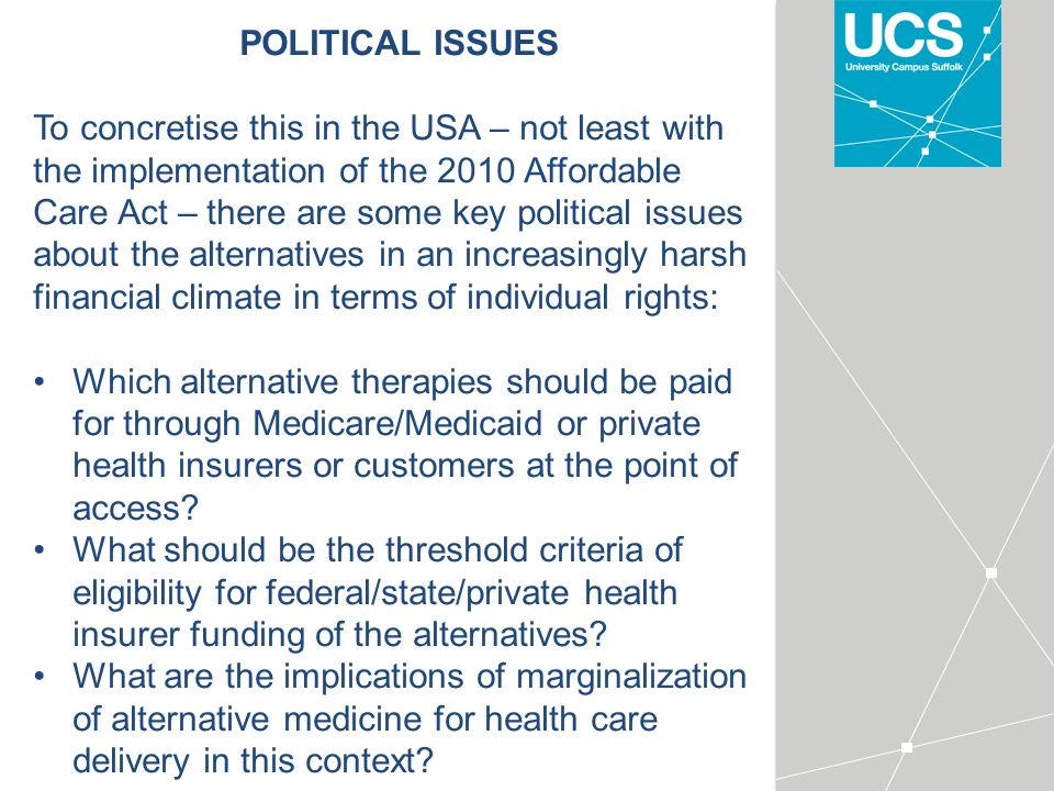 POLITICAL ISSUES To concretise this in the USA – not least with the implementation of the 2010 Affordable Care Act – there are some key political issues about the alternatives in an increasingly harsh financial climate in terms of individual rights: Which alternative therapies should be paid for through Medicare/Medicaid or private health insurers or customers at the point of access.