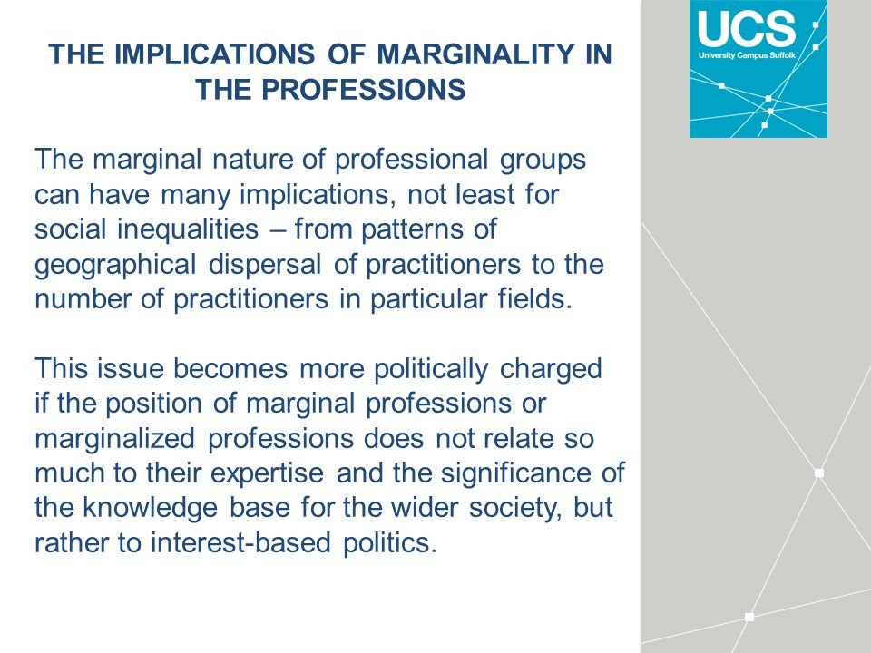 THE IMPLICATIONS OF MARGINALITY IN THE PROFESSIONS The marginal nature of professional groups can have many implications, not least for social inequalities – from patterns of geographical dispersal of practitioners to the number of practitioners in particular fields.