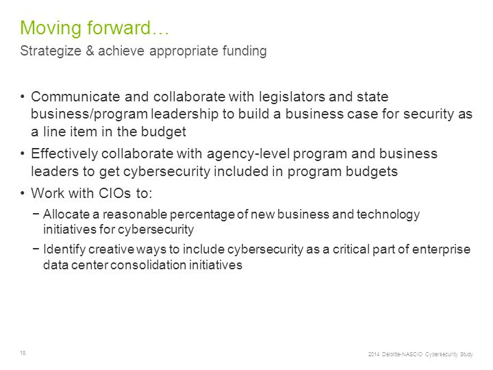 18 Strategize & achieve appropriate funding Moving forward… Communicate and collaborate with legislators and state business/program leadership to build a business case for security as a line item in the budget Effectively collaborate with agency-level program and business leaders to get cybersecurity included in program budgets Work with CIOs to: −Allocate a reasonable percentage of new business and technology initiatives for cybersecurity −Identify creative ways to include cybersecurity as a critical part of enterprise data center consolidation initiatives 2014 Deloitte-NASCIO Cybersecurity Study