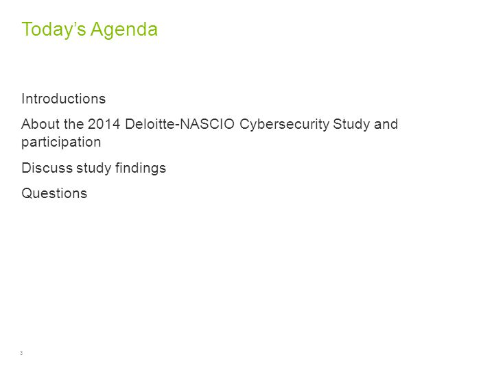 3 Today's Agenda Introductions About the 2014 Deloitte-NASCIO Cybersecurity Study and participation Discuss study findings Questions