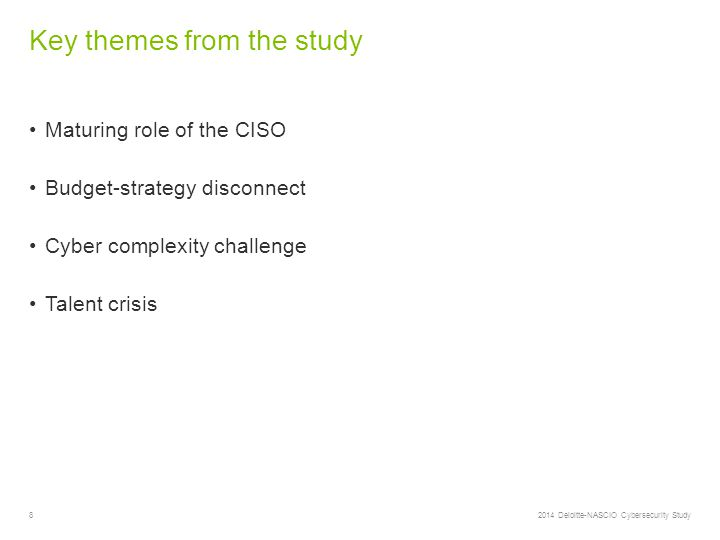 8 Key themes from the study 2014 Deloitte-NASCIO Cybersecurity Study Maturing role of the CISO Budget-strategy disconnect Cyber complexity challenge Talent crisis