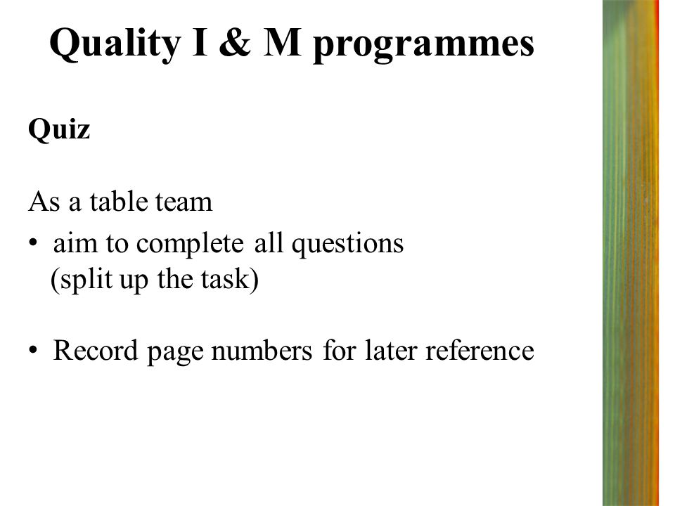 Quality I & M programmes Quiz As a table team aim to complete all questions (split up the task) Record page numbers for later reference