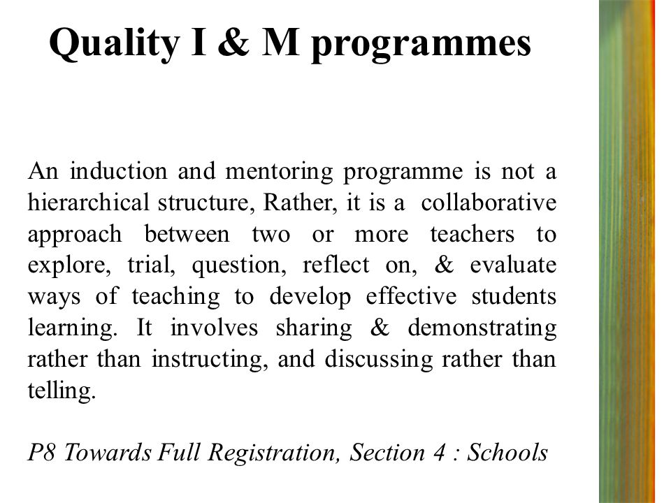 Quality I & M programmes An induction and mentoring programme is not a hierarchical structure, Rather, it is a collaborative approach between two or more teachers to explore, trial, question, reflect on, & evaluate ways of teaching to develop effective students learning.