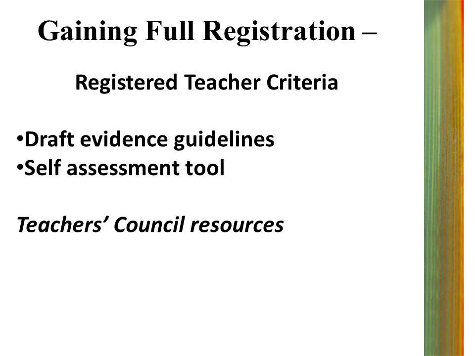 Gaining Full Registration – Registered Teacher Criteria Draft evidence guidelines Self assessment tool Teachers' Council resources