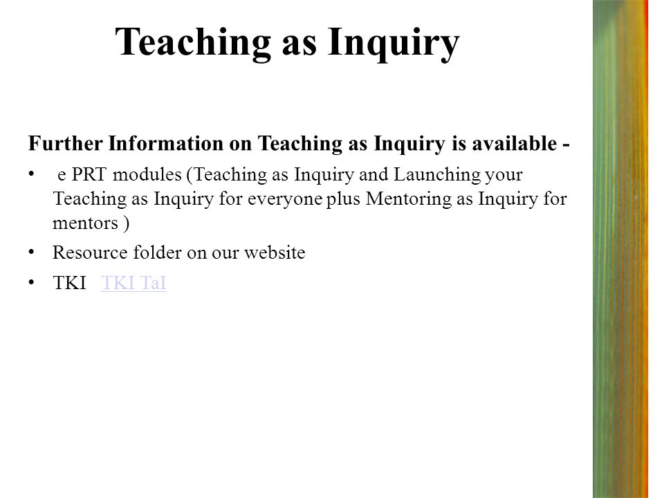 Teaching as Inquiry Further Information on Teaching as Inquiry is available - e PRT modules (Teaching as Inquiry and Launching your Teaching as Inquiry for everyone plus Mentoring as Inquiry for mentors ) Resource folder on our website TKI TKI TaITKI TaI