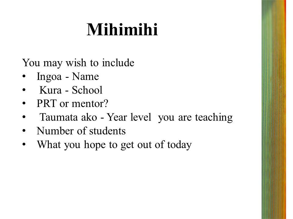 Mihimihi You may wish to include Ingoa - Name Kura - School PRT or mentor? Taumata ako - Year level you are teaching Number of students What you hope
