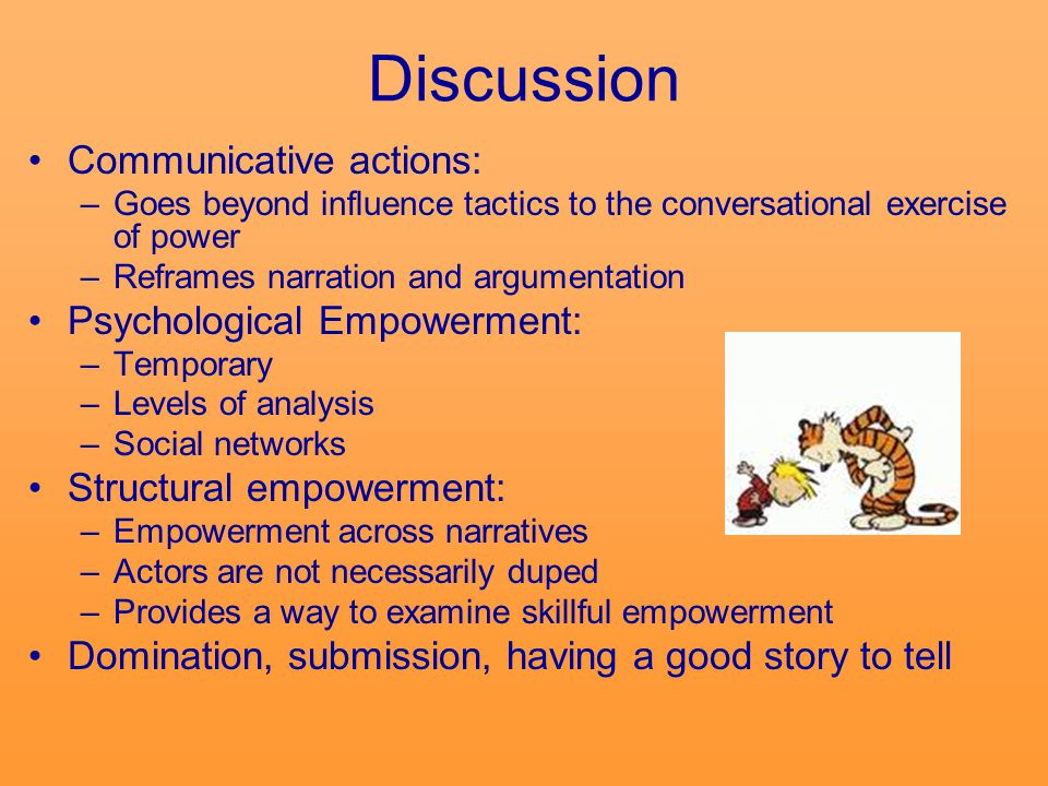 Discussion Communicative actions: –Goes beyond influence tactics to the conversational exercise of power –Reframes narration and argumentation Psychological Empowerment: –Temporary –Levels of analysis –Social networks Structural empowerment: –Empowerment across narratives –Actors are not necessarily duped –Provides a way to examine skillful empowerment Domination, submission, having a good story to tell