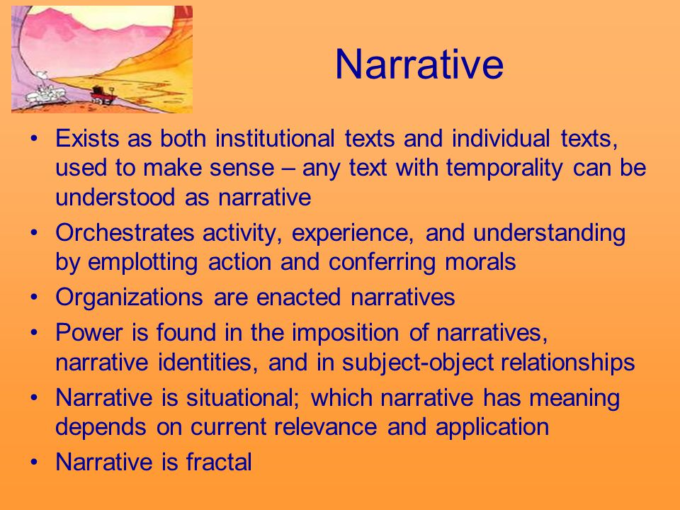 Narrative Exists as both institutional texts and individual texts, used to make sense – any text with temporality can be understood as narrative Orchestrates activity, experience, and understanding by emplotting action and conferring morals Organizations are enacted narratives Power is found in the imposition of narratives, narrative identities, and in subject-object relationships Narrative is situational; which narrative has meaning depends on current relevance and application Narrative is fractal