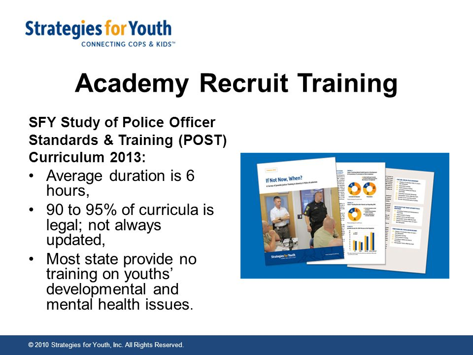 Academy Recruit Training SFY Study of Police Officer Standards & Training (POST) Curriculum 2013: Average duration is 6 hours, 90 to 95% of curricula is legal; not always updated, Most state provide no training on youths' developmental and mental health issues.