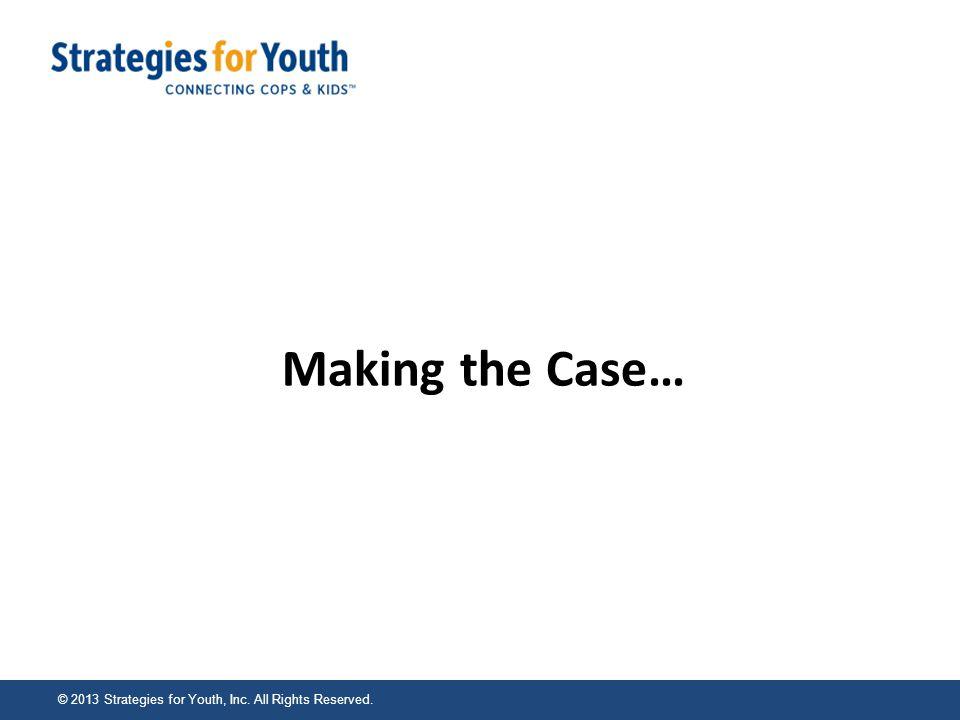© 2013 Strategies for Youth, Inc. All Rights Reserved. Making the Case…