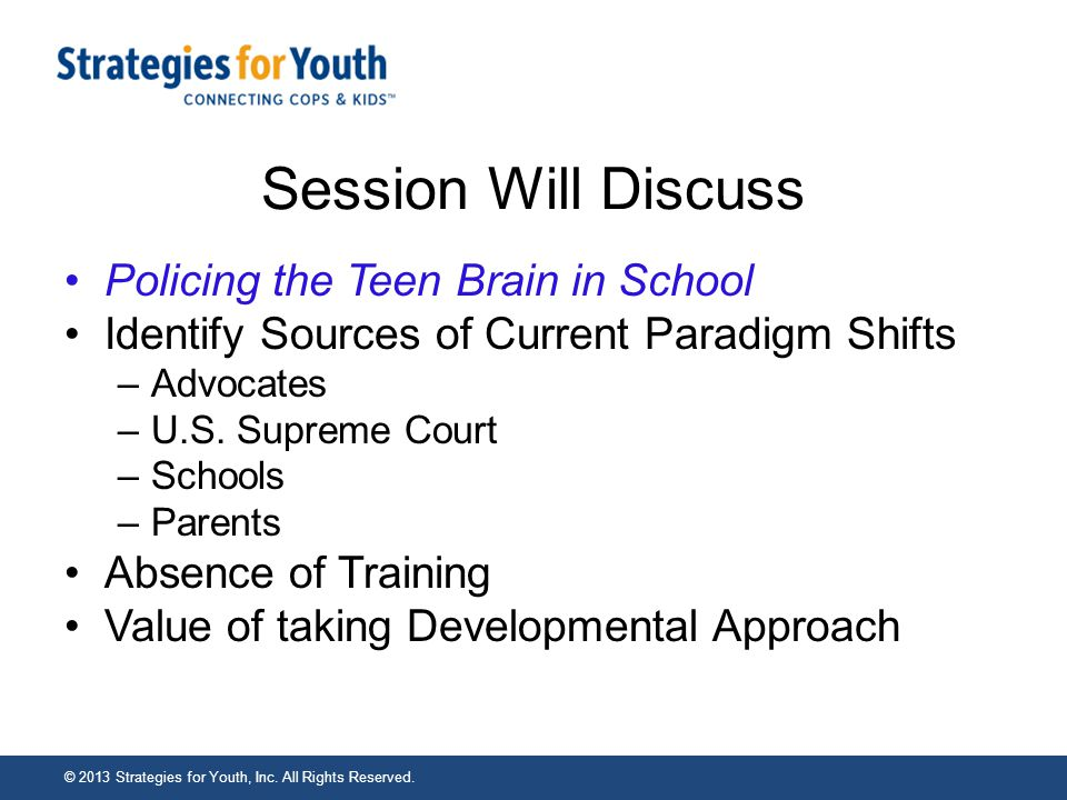 Session Will Discuss Policing the Teen Brain in School Identify Sources of Current Paradigm Shifts –Advocates –U.S.