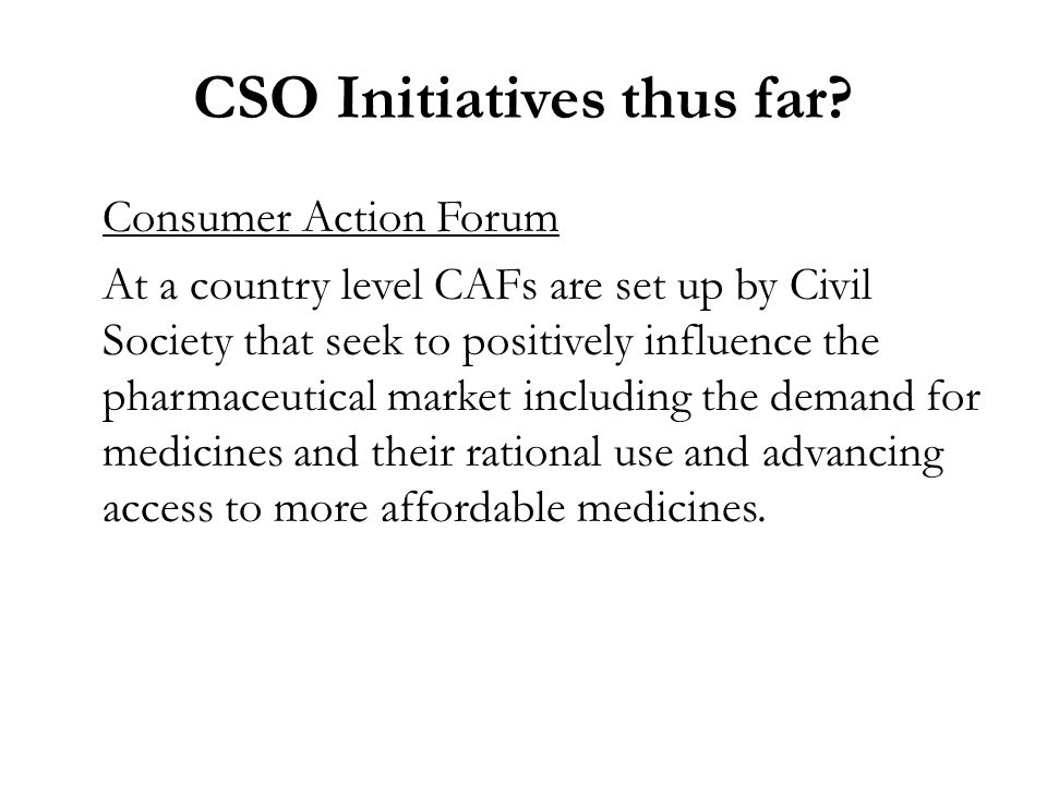 Consumer Action Forum At a country level CAFs are set up by Civil Society that seek to positively influence the pharmaceutical market including the demand for medicines and their rational use and advancing access to more affordable medicines.