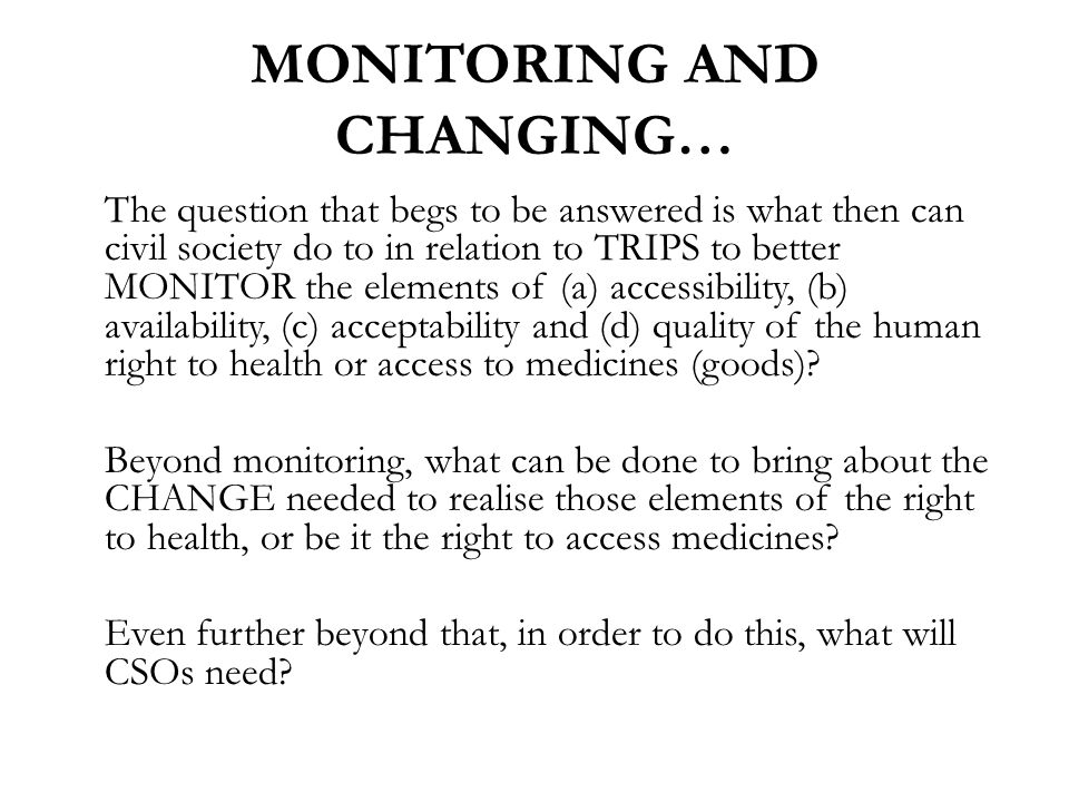 MONITORING AND CHANGING… The question that begs to be answered is what then can civil society do to in relation to TRIPS to better MONITOR the elements of (a) accessibility, (b) availability, (c) acceptability and (d) quality of the human right to health or access to medicines (goods).