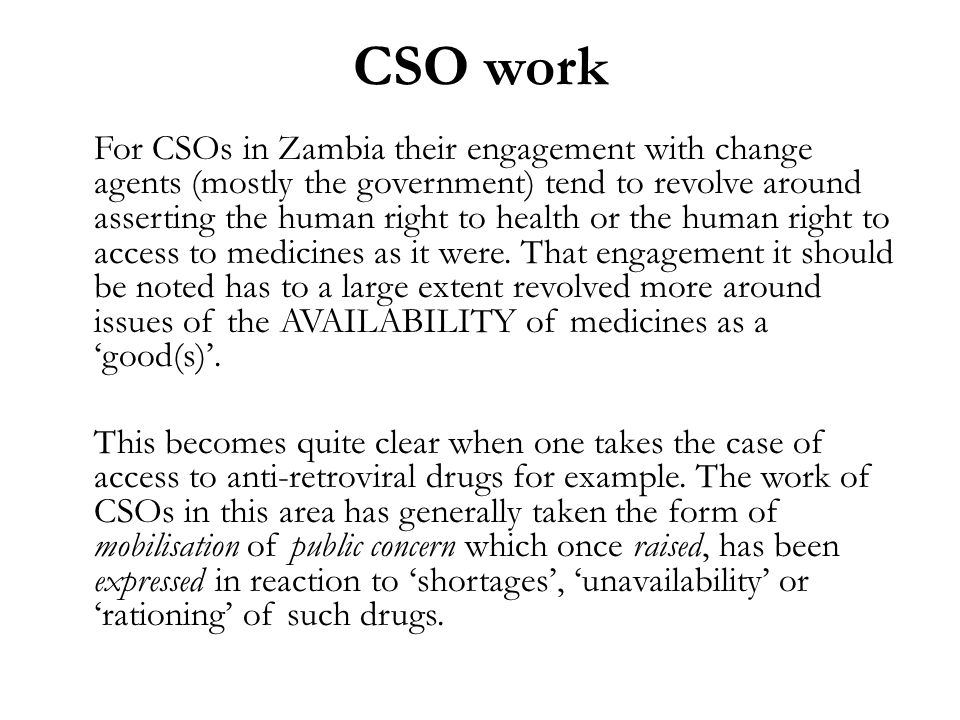 CSO work For CSOs in Zambia their engagement with change agents (mostly the government) tend to revolve around asserting the human right to health or the human right to access to medicines as it were.