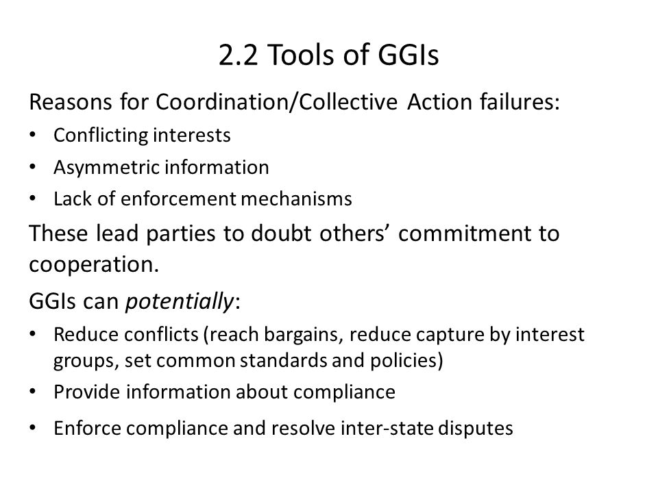 2.2 Tools of GGIs Reasons for Coordination/Collective Action failures: Conflicting interests Asymmetric information Lack of enforcement mechanisms These lead parties to doubt others' commitment to cooperation.
