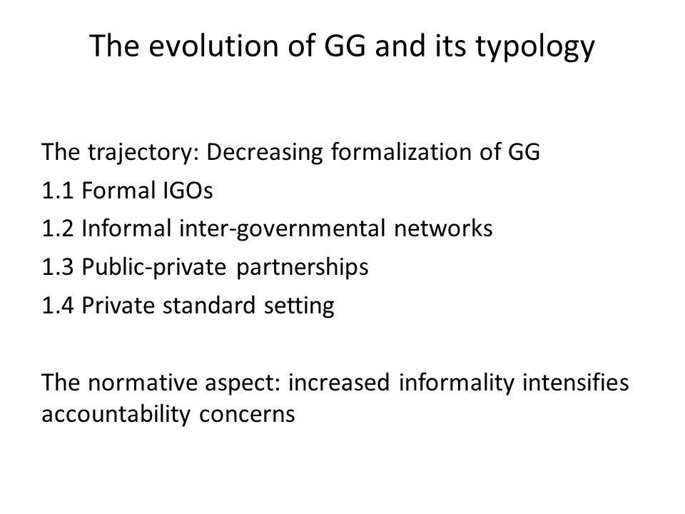 The evolution of GG and its typology The trajectory: Decreasing formalization of GG 1.1 Formal IGOs 1.2 Informal inter-governmental networks 1.3 Public-private partnerships 1.4 Private standard setting The normative aspect: increased informality intensifies accountability concerns