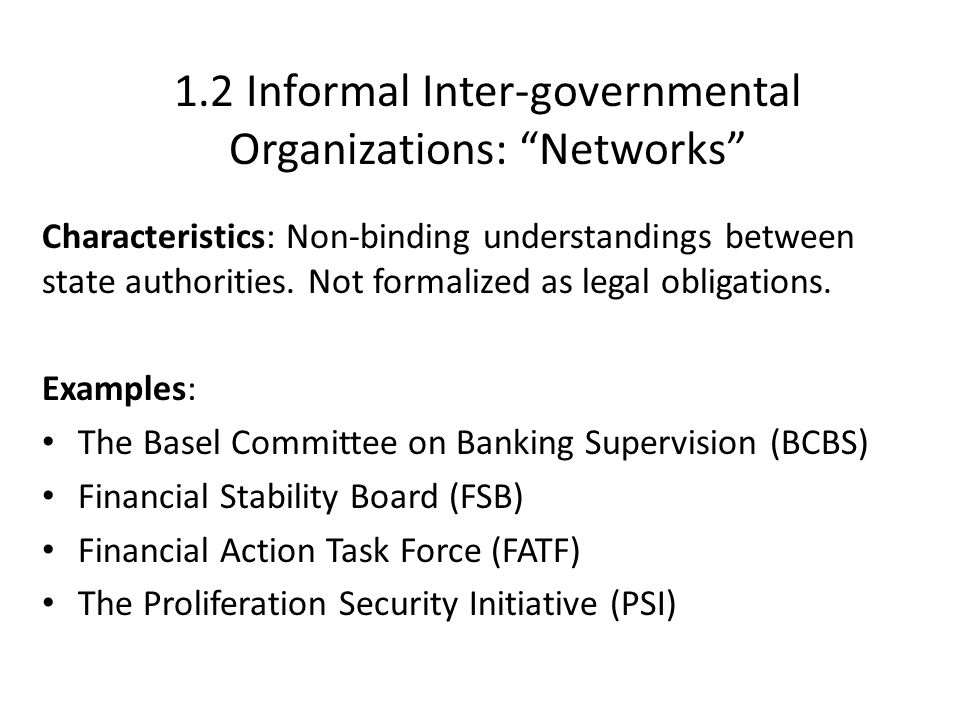 "1.2 Informal Inter-governmental Organizations: ""Networks"" Characteristics: Non-binding understandings between state authorities. Not formalized as leg"