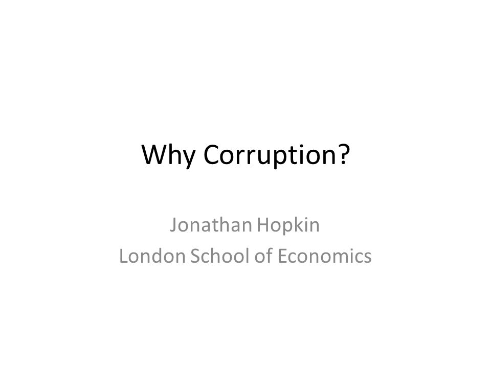 Why Corruption? Jonathan Hopkin London School of Economics