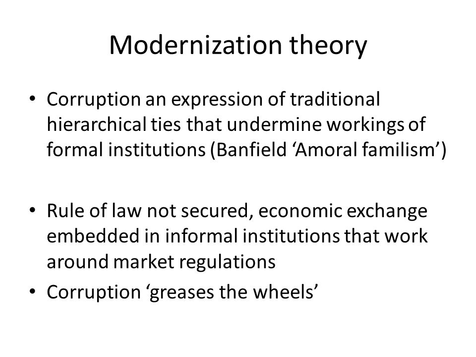Modernization theory Corruption an expression of traditional hierarchical ties that undermine workings of formal institutions (Banfield 'Amoral familism') Rule of law not secured, economic exchange embedded in informal institutions that work around market regulations Corruption 'greases the wheels'