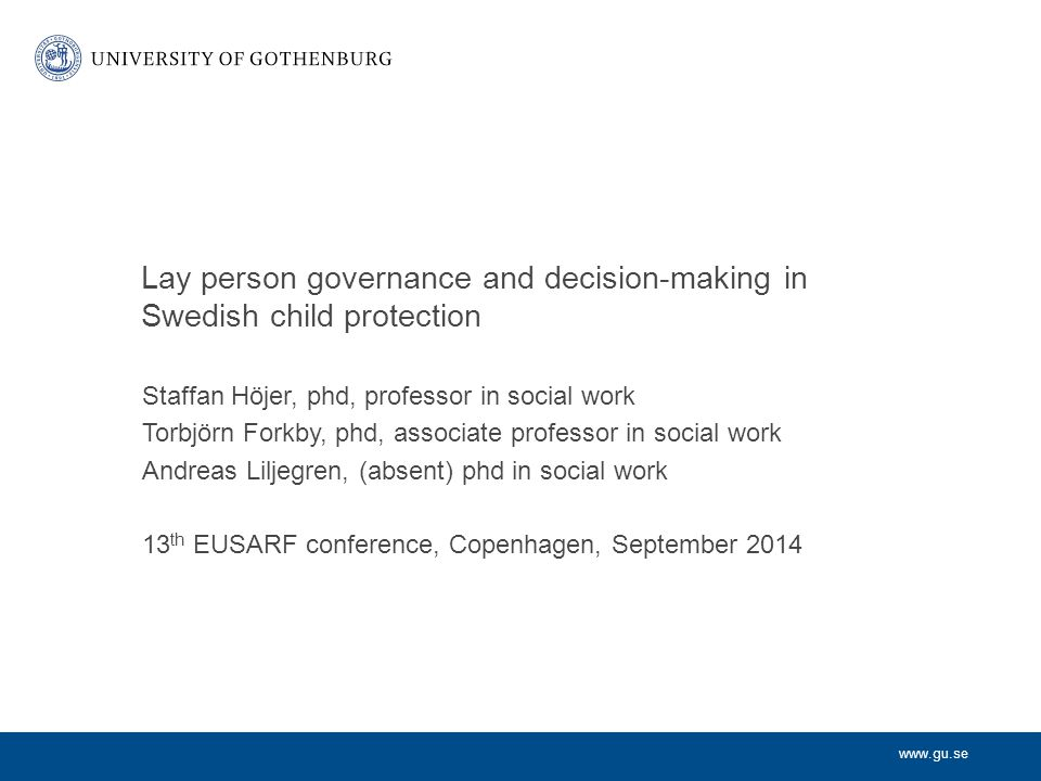 www.gu.se Lay person governance and decision-making in Swedish child protection Staffan Höjer, phd, professor in social work Torbjörn Forkby, phd, associate professor in social work Andreas Liljegren, (absent) phd in social work 13 th EUSARF conference, Copenhagen, September 2014