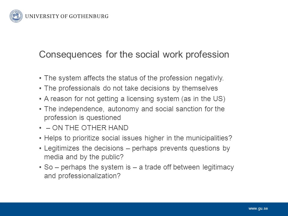 www.gu.se Consequences for the social work profession The system affects the status of the profession negativly.