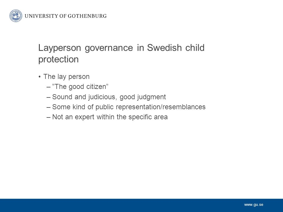 www.gu.se Layperson governance in Swedish child protection The lay person – The good citizen –Sound and judicious, good judgment –Some kind of public representation/resemblances –Not an expert within the specific area