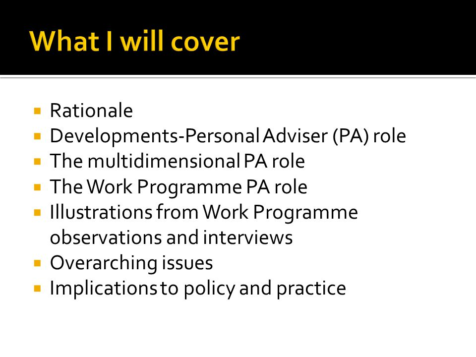  Rationale  Developments-Personal Adviser (PA) role  The multidimensional PA role  The Work Programme PA role  Illustrations from Work Programme