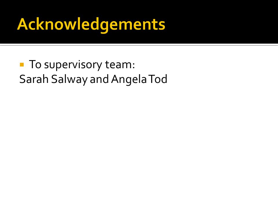  To supervisory team: Sarah Salway and Angela Tod