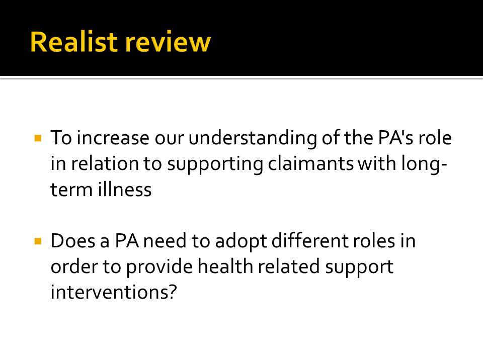  To increase our understanding of the PA's role in relation to supporting claimants with long- term illness  Does a PA need to adopt different roles