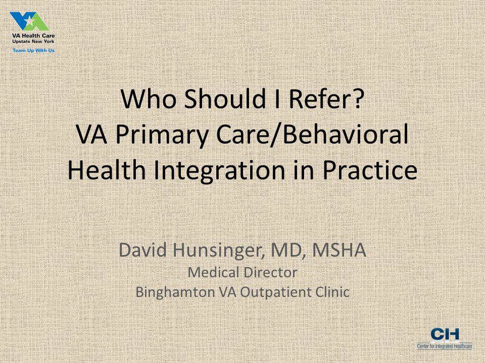 Who Should I Refer? VA Primary Care/Behavioral Health Integration in Practice David Hunsinger, MD, MSHA Medical Director Binghamton VA Outpatient Clin