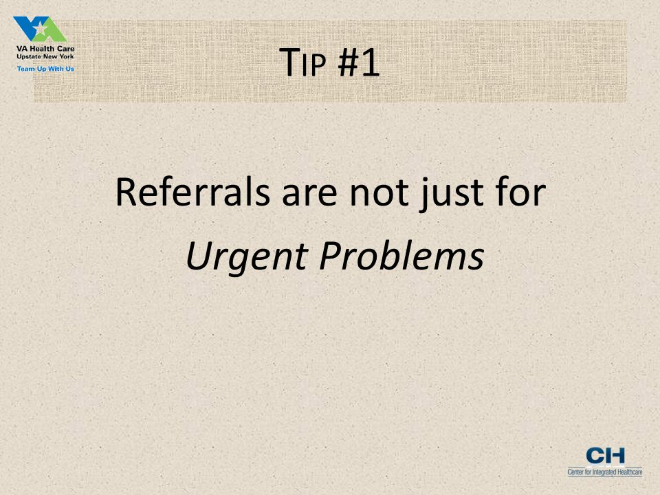 T IP #1 Referrals are not just for Urgent Problems