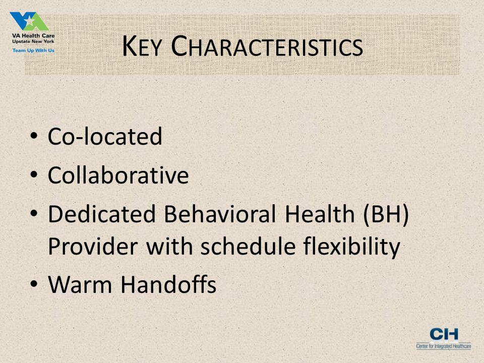 K EY C HARACTERISTICS Co-located Collaborative Dedicated Behavioral Health (BH) Provider with schedule flexibility Warm Handoffs