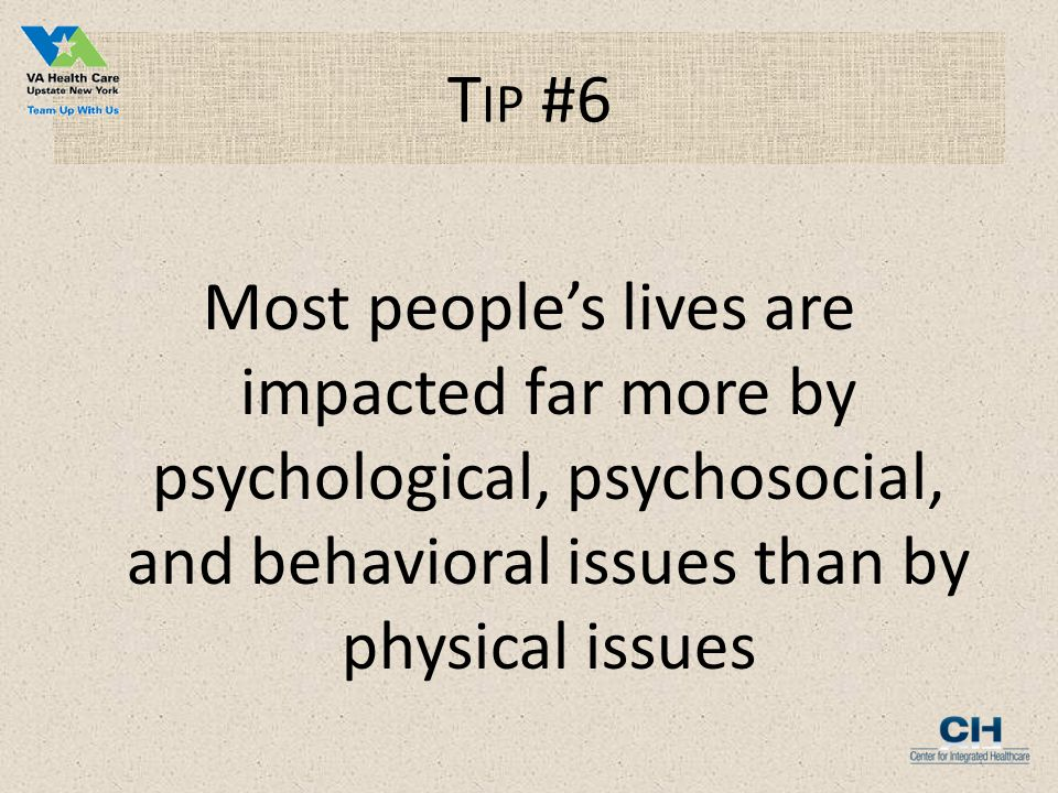 T IP #6 Most people's lives are impacted far more by psychological, psychosocial, and behavioral issues than by physical issues