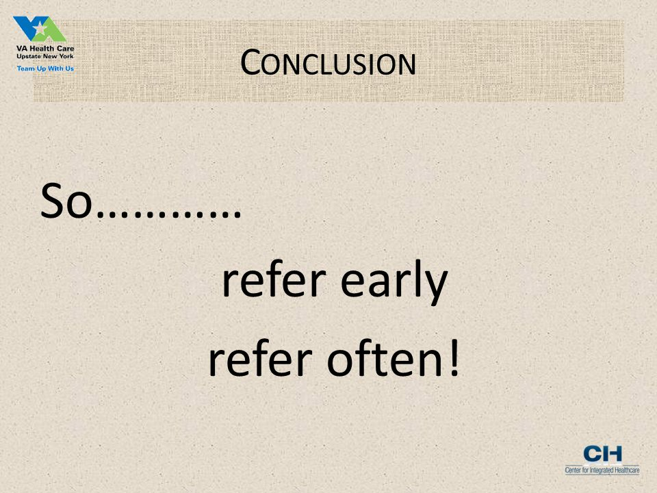 C ONCLUSION So………… refer early refer often!