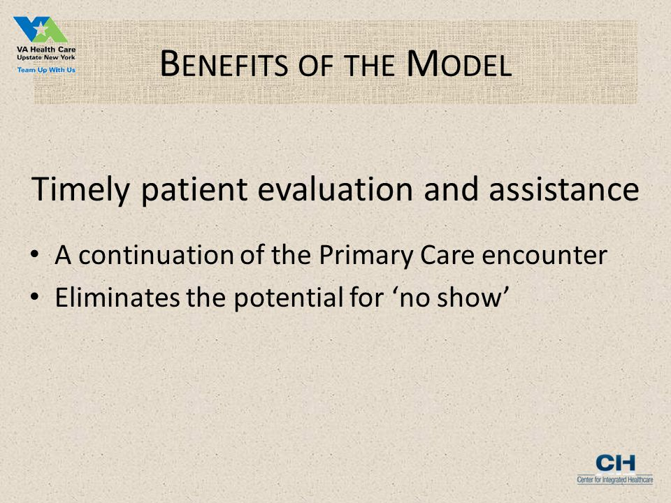 B ENEFITS OF THE M ODEL Timely patient evaluation and assistance A continuation of the Primary Care encounter Eliminates the potential for 'no show'