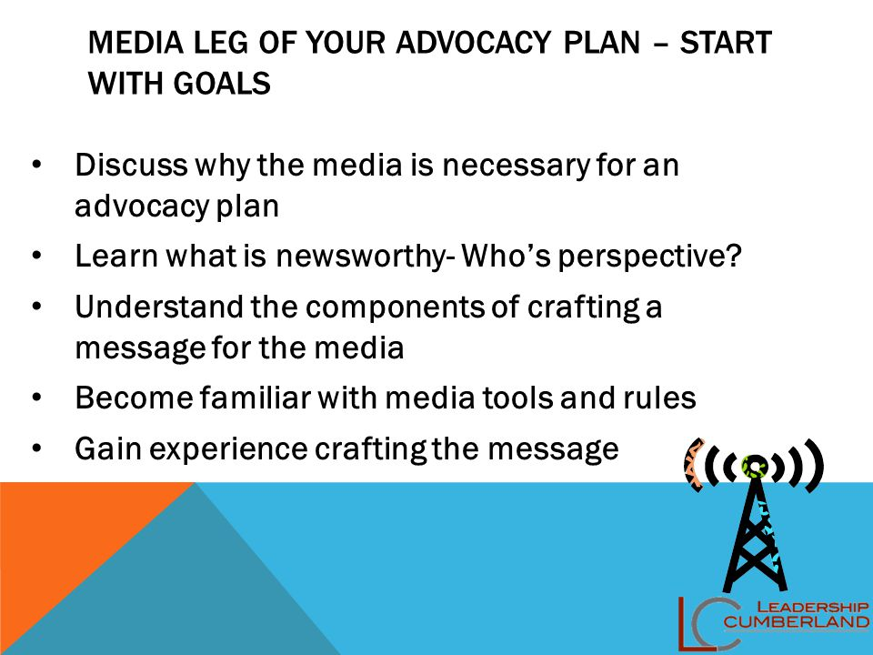 MEDIA LEG OF YOUR ADVOCACY PLAN – START WITH GOALS Discuss why the media is necessary for an advocacy plan Learn what is newsworthy- Who's perspective