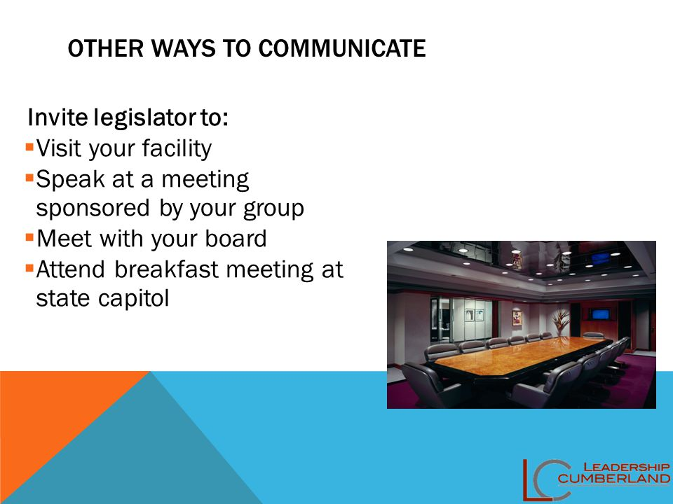 OTHER WAYS TO COMMUNICATE Invite legislator to:  Visit your facility  Speak at a meeting sponsored by your group  Meet with your board  Attend bre