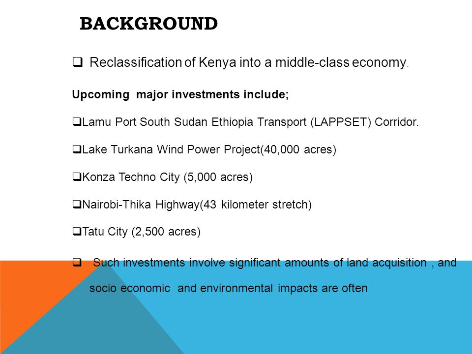 BACKGROUND  Reclassification of Kenya into a middle-class economy. Upcoming major investments include;  Lamu Port South Sudan Ethiopia Transport (LA