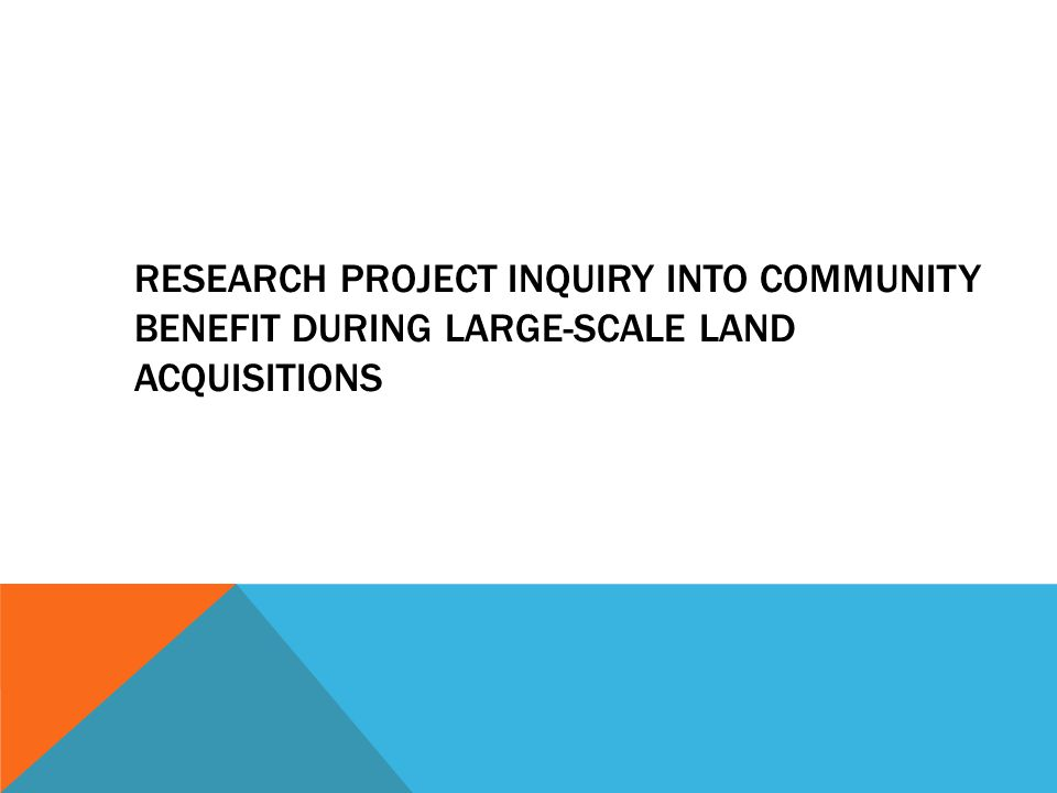 RESEARCH PROJECT INQUIRY INTO COMMUNITY BENEFIT DURING LARGE-SCALE LAND ACQUISITIONS