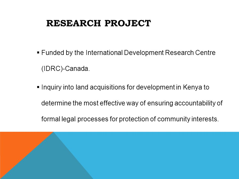 RESEARCH PROJECT  Funded by the International Development Research Centre (IDRC)-Canada.  Inquiry into land acquisitions for development in Kenya to