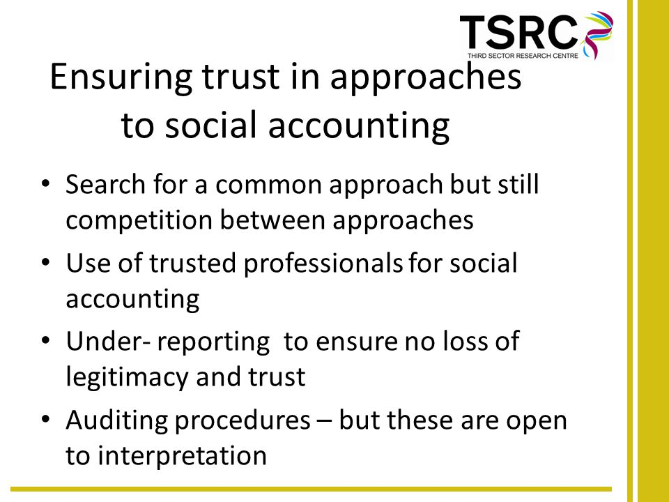 Ensuring trust in approaches to social accounting Search for a common approach but still competition between approaches Use of trusted professionals for social accounting Under- reporting to ensure no loss of legitimacy and trust Auditing procedures – but these are open to interpretation