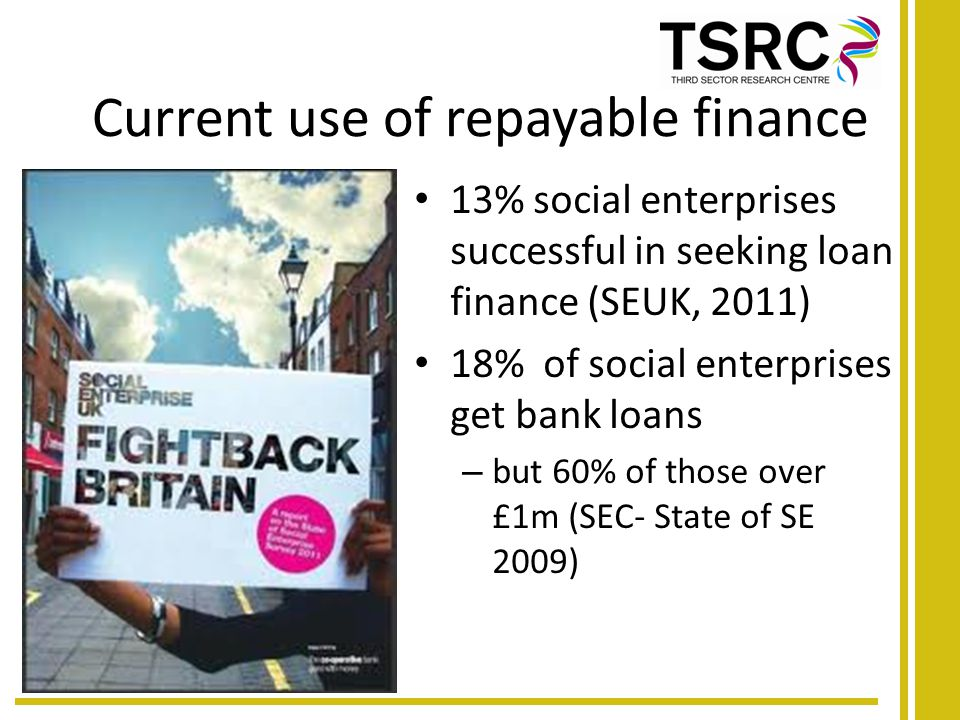Current use of repayable finance 13% social enterprises successful in seeking loan finance (SEUK, 2011) 18% of social enterprises get bank loans – but 60% of those over £1m (SEC- State of SE 2009)