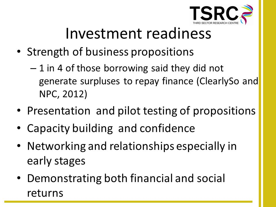 Investment readiness Strength of business propositions – 1 in 4 of those borrowing said they did not generate surpluses to repay finance (ClearlySo and NPC, 2012) Presentation and pilot testing of propositions Capacity building and confidence Networking and relationships especially in early stages Demonstrating both financial and social returns
