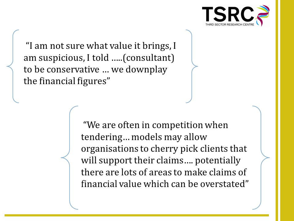 I am not sure what value it brings, I am suspicious, I told …..(consultant) to be conservative … we downplay the financial figures We are often in competition when tendering… models may allow organisations to cherry pick clients that will support their claims….