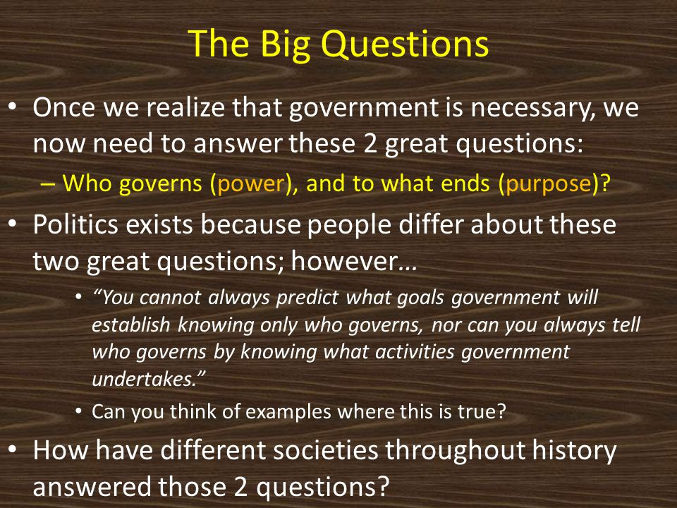 The Big Questions Once we realize that government is necessary, we now need to answer these 2 great questions: – Who governs (power), and to what ends (purpose).