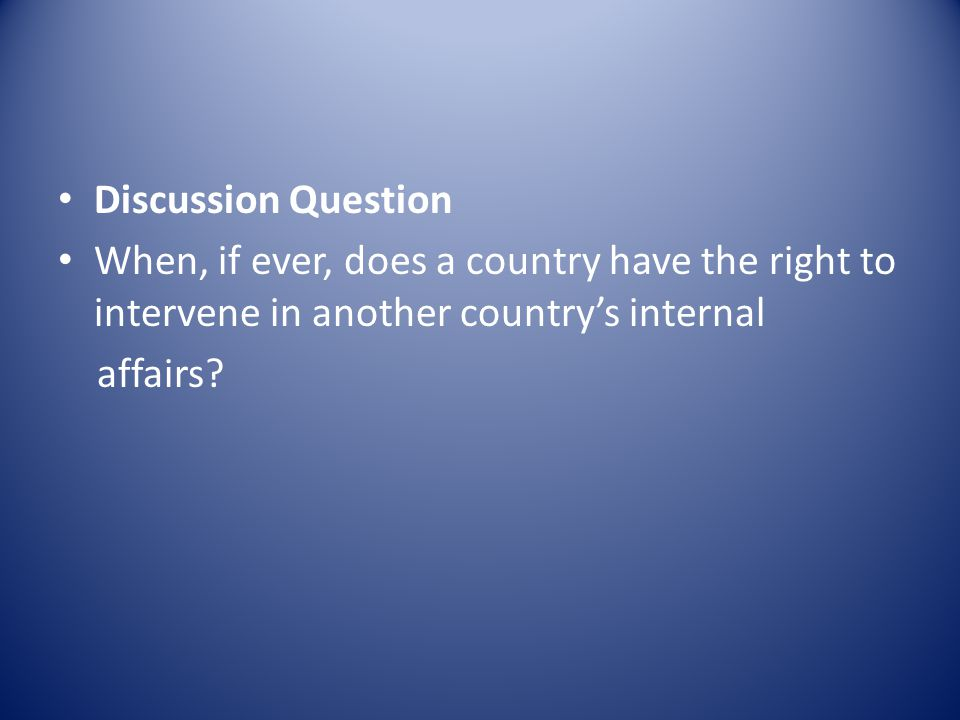 Discussion Question When, if ever, does a country have the right to intervene in another country's internal affairs?