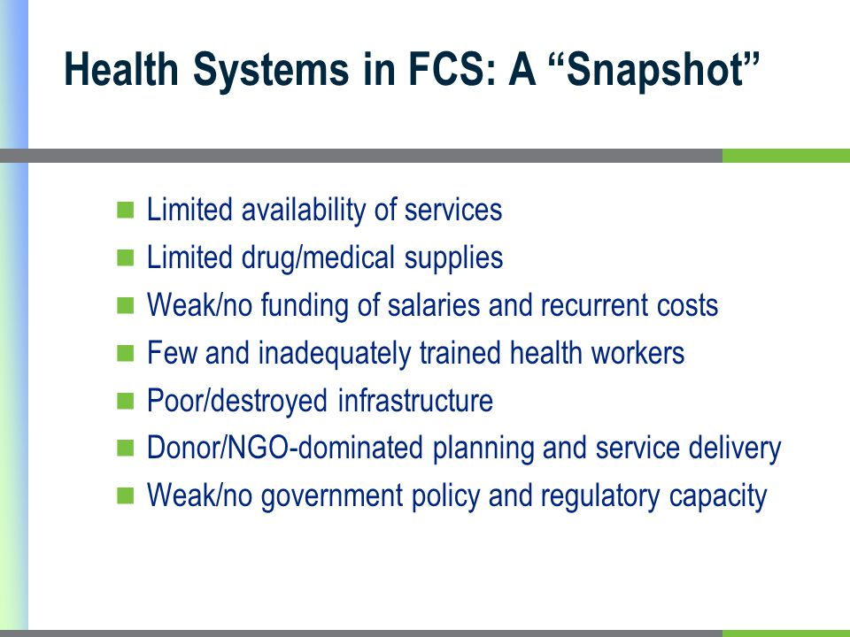 Health Systems in FCS: A Snapshot Limited availability of services Limited drug/medical supplies Weak/no funding of salaries and recurrent costs Few and inadequately trained health workers Poor/destroyed infrastructure Donor/NGO-dominated planning and service delivery Weak/no government policy and regulatory capacity