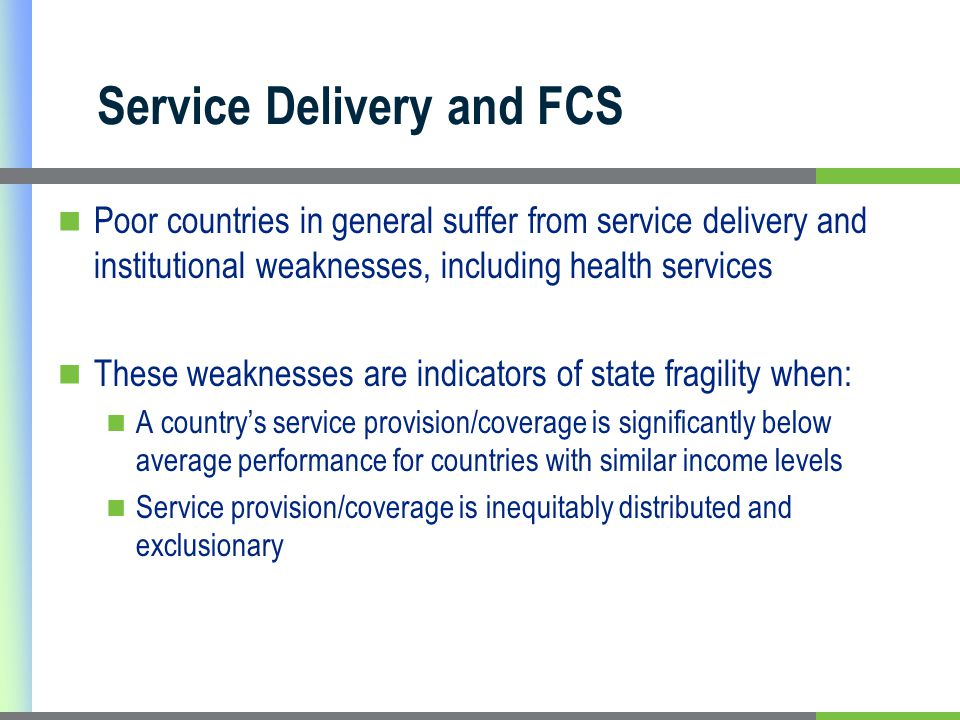 Service Delivery and FCS Poor countries in general suffer from service delivery and institutional weaknesses, including health services These weaknesses are indicators of state fragility when: A country's service provision/coverage is significantly below average performance for countries with similar income levels Service provision/coverage is inequitably distributed and exclusionary
