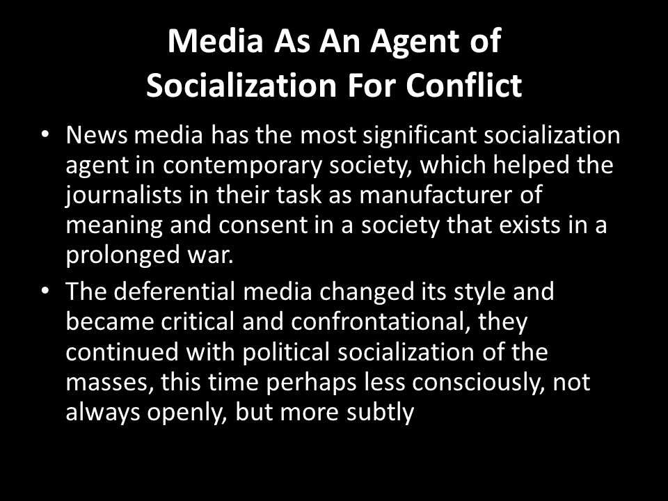 Media As An Agent of Socialization For Conflict News media has the most significant socialization agent in contemporary society, which helped the jour