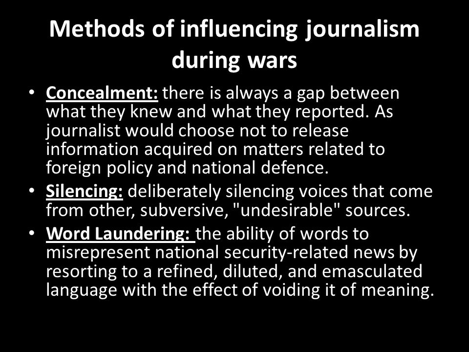Methods of influencing journalism during wars Concealment: there is always a gap between what they knew and what they reported. As journalist would ch